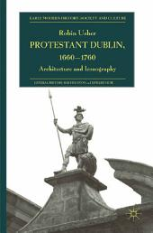 Protestant Dublin, 1660-1760: Architecture and Iconography