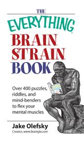 The Everything Brain Strain Book: Over 400 Puzzles, Riddles, And Mind-Benders To Flex Your Mental Muscles