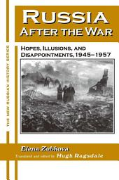 Russia After the War: Hopes, Illusions and Disappointments, 1945-1957: Hopes, Illusions and Disappointments, 1945-1957