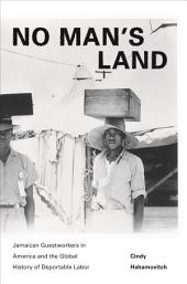 No Man's Land: Jamaican Guestworkers in America and the Global History of Deportable Labor: Jamaican Guestworkers in America and the Global History of Deportable Labor