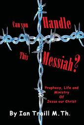 Can you Handle this Messiah? Prophesy, Life and Ministry Of Jesus Our Christ