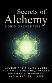 Secrets of Alchemy: Sacred and Mystic Codes for Good Fortune, Success, Prosperity, Happiness and Miracles in Life