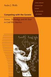 Competing with the Soviets: Science, Technology, and the State in Cold War America