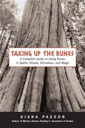 Taking Up The Runes: A Complete Guide To Using Runes In Spells, Rituals, Divination, And Magic