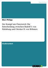 Der Kampf um Österreich: Die Entscheidung zwischen Rudolf I. von Habsburg und Ottokar II. von Böhmen