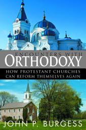 Encounters with Orthodoxy: How Protestant Churches Can Reform Themselves Again