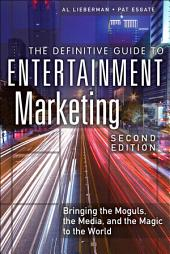 The Definitive Guide to Entertainment Marketing: Bringing the Moguls, the Media, and the Magic to the World, Edition 2