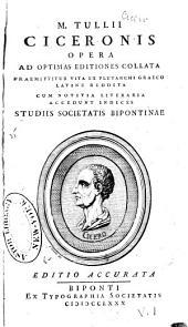 M. Tullii Ciceronis Opera ad optimas editiones collata: Praemittitur vita ex Plutarchi graeco latine reddita, cum notitia literaria, Volume 1