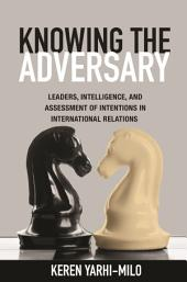 Knowing the Adversary: Leaders, Intelligence, and Assessment of Intentions in International Relations: Leaders, Intelligence, and Assessment of Intentions in International Relations