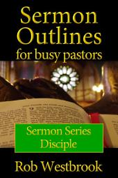Sermon Outlines for Busy Pastors: Disciple Series