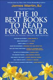 The 10 Best Books to Read for Easter: Selections to Inspire, Educate, & Provoke: Excerpts from new and classic titles by bestselling authors in the field, with an Introduction by James Martin, SJ.