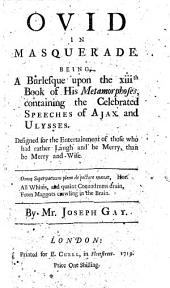 Ovid in Masquerade: being a burlesque upon the XIIIth Book of his Metamorphoses, containing the celebrated speeches of Ajax and Ulysses ... By J. Gay