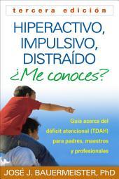 Hiperactivo, Impulsivo, Distraído ¿Me conoces?, Tercera edición: Guía Acerca del Déficit Atencional (TDAH) Para Padres, Maestros y Profesionales, Edición 3