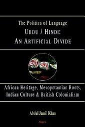 Urdu/Hindi: An Artificial Divide: African Heritage, Mesopotamian Roots, Indian Culture & Britiah Colonialism