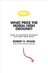 What Price the Moral High Ground?: How to Succeed without Selling Your Soul