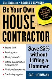 Be Your Own House Contractor: Save 25% without Lifting a Hammer, Edition 5