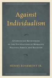 Against Individualism: A Confucian Rethinking of the Foundations of Morality, Politics, Family, and Religion