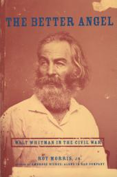 The Better Angel : Walt Whitman in the Civil War: Walt Whitman in the Civil War