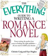 The Everything Guide to Writing a Romance Novel: From writing the perfect love scene to finding the right publisher--All you need to fulfill your dreams