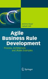Agile Business Rule Development: Process, Architecture, and JRules Examples