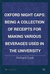 Oxford Night Caps: Being a Collection of Receipts for Making Various Beverages Used in the University