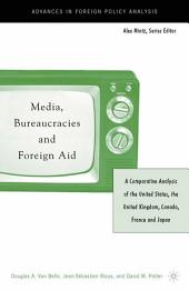 Media, Bureaucracies, and Foreign Aid: A Comparative Analysis of the United States, the United Kingdom, Canada, France and Japan