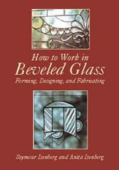 How to Work in Beveled Glass: Forming, Designing, and Fabricating