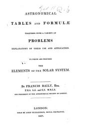 Astronomical Tables and Formulæ. Together with a variety of problems explanatory of their use and application. To which are prefixed the elements of the solar system
