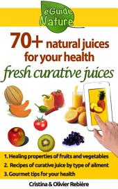 70+ natural juices for your health: fresh curative juices of fruits & vegetables
