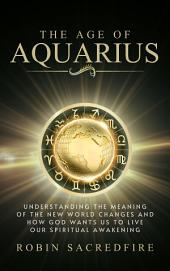 The Age of Aquarius: Understanding the Meaning of the New World Changes and How God Wants Us to Live Our Spiritual Awakening