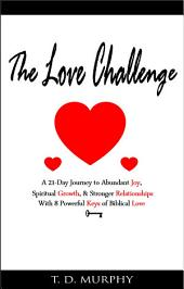 The Love Challenge: Unlocking Love, Connecting Hearts, & Growing Spiritually With 8 Powerful Keys of Biblical Love