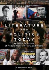Literature and Politics Today: The Political Nature of Modern Fiction, Poetry, and Drama: The Political Nature of Modern Fiction, Poetry, and Drama