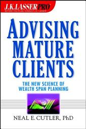 J.K. Lasser Pro Advising Mature Clients: The New Science of Wealth Span Planning