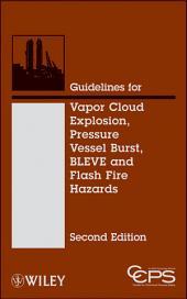 Guidelines for Vapor Cloud Explosion, Pressure Vessel Burst, BLEVE and Flash Fire Hazards: Edition 2