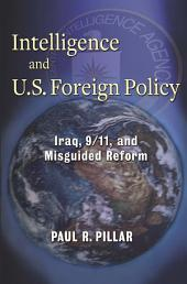 Intelligence and U. S. Foreign Policy: Iraq, 9/11, and Misguided Reform