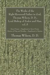 The Works of the Right Reverend Father in God, Thomas Wilson, D. D., Lord Bishop of Sodor and Man. vol. 5: Sacra Privata. - Supplement to Sacra Privata. Maxims of Piety and Morality. - Supplement to Maxims.