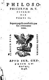 Marci Tullij Ciceronis De philosophia tomus primus [-2.]. ..: Philosophicorum M.T. Ciceronis tomus 2. Sequens pagella monstrabit, quae hoc contineantur tomo, Volume 2