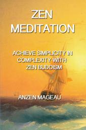 Zen Meditation: Achieve Simplicity In Complexity with Zen Buddism