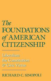 The Foundations of American Citizenship : Liberalism, the Constitution, and Civic Virtue: Liberalism, the Constitution, and Civic Virtue