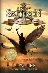 Vision of the Griffin's Heart (Andy Smithson Book Five): Griffin Teen & Young Adult Epic Fantasy with Griffins