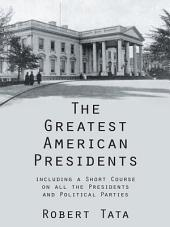 The Greatest American Presidents: including a Short Course on all the Presidents and Political Parties