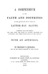 A Compendium of the Faith and Doctrines of the Church of Jesus Christ of Latter-day Saints: Compiled from the Bible; and Also from the Book of Mormon, Doctrine and Covenants, and Other Publications of the Church. With an Appendix