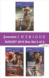 Harlequin Intrigue August 2016 - Box Set 2 of 2: Hard Core Law\Single Father Sheriff\Be on the Lookout: Bodyguard