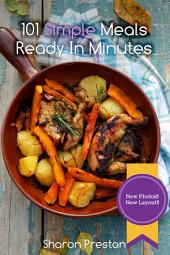 101 Simple Meals Ready In Minutes: Delicious. Quick. Easy.