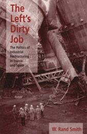 The Left's Dirty Job: The Politics of Industrial Restructuring in France and Spain