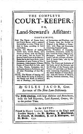 The Complete Court-keeper: Or, Land-steward's Assistant: Containing, First, the Nature of Courts Leet and Courts Baron; ... Fifthly, the Power and Authority of the Lord, ... By Giles Jacob, ...