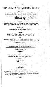London and Middlesex: or, An historical, commercial, & descriptive survey of the metropolis of Great-Britain: including sketches of its environs, and a topographical account of the most remarkable places in the above county