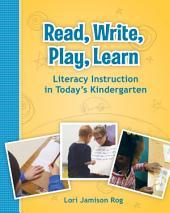Read, Write, Play, Learn: Literacy Instruction in Today's Kindergarten