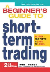 A Beginner's Guide to Short Term Trading: Maximize Your Profits in 3 Days to 3 Weeks, Edition 2