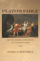 Plato's Fable: On the Mortal Condition in Shadowy Times: On the Mortal Condition in Shadowy Times